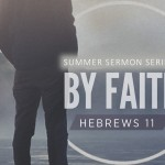 "By Faith, Hebrews 11 – 4 – ""Abraham & Sarah – Footsteps Of Faith"" – June 18, 2017"